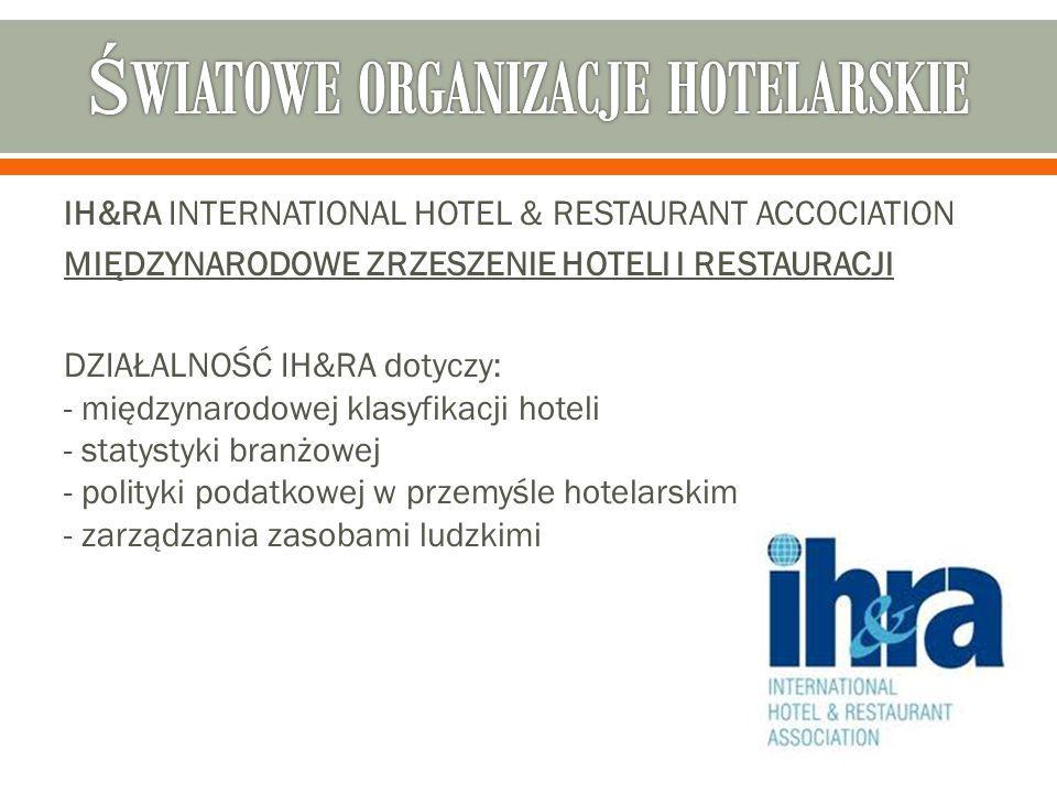 IH&RA INTERNATIONAL HOTEL & RESTAURANT ACCOCIATION MIĘDZYNARODOWE ZRZESZENIE HOTELI I RESTAURACJI DZIAŁALNOŚĆ IH&RA dotyczy: - międzynarodowej klasyfikacji hoteli - statystyki branżowej - polityki podatkowej w przemyśle hotelarskim - zarządzania zasobami ludzkimi