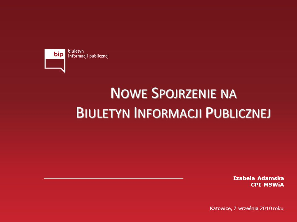 Katowice, 7 września 2010 roku Izabela Adamska CPI MSWiA N OWE S POJRZENIE NA B IULETYN I NFORMACJI P UBLICZNEJ