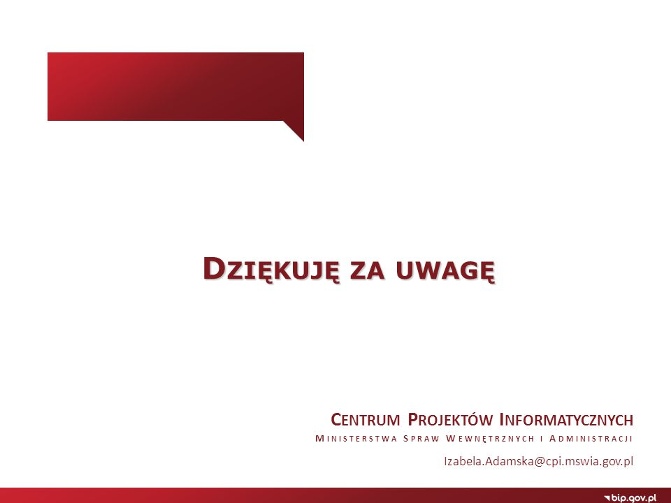 D ZIĘKUJĘ ZA UWAGĘ C ENTRUM P ROJEKTÓW I NFORMATYCZNYCH M INISTERSTWA S PRAW W EWNĘTRZNYCH I A DMINISTRACJI Izabela.Adamska@cpi.mswia.gov.pl