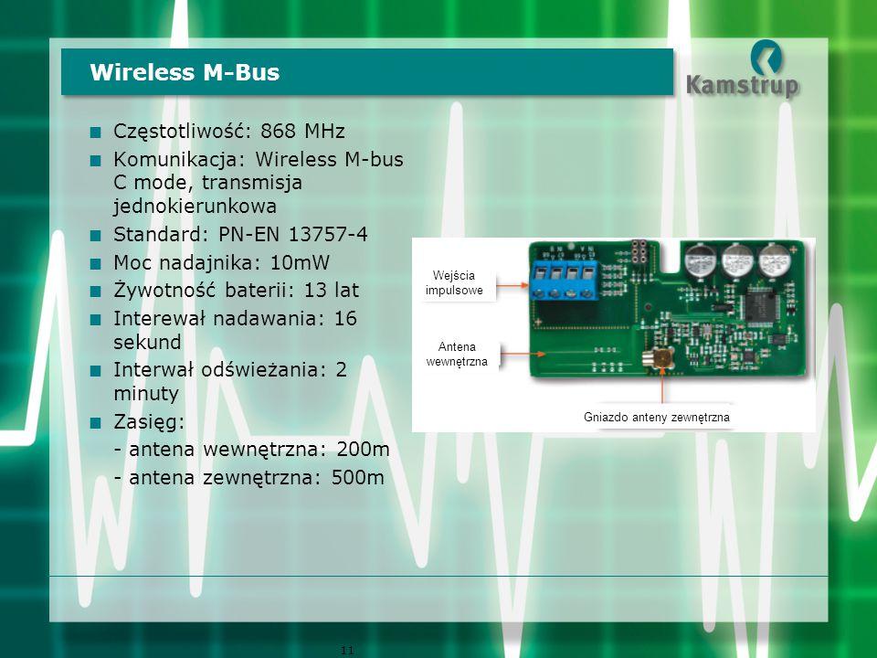  Częstotliwość: 868 MHz  Komunikacja: Wireless M-bus C mode, transmisja jednokierunkowa  Standard: PN-EN 13757-4  Moc nadajnika: 10mW  Żywotność baterii: 13 lat  Interewał nadawania: 16 sekund  Interwał odświeżania: 2 minuty  Zasięg: - antena wewnętrzna: 200m - antena zewnętrzna: 500m Wireless M-Bus 11 Wejścia impulsowe Antena wewnętrzna Gniazdo anteny zewnętrzna