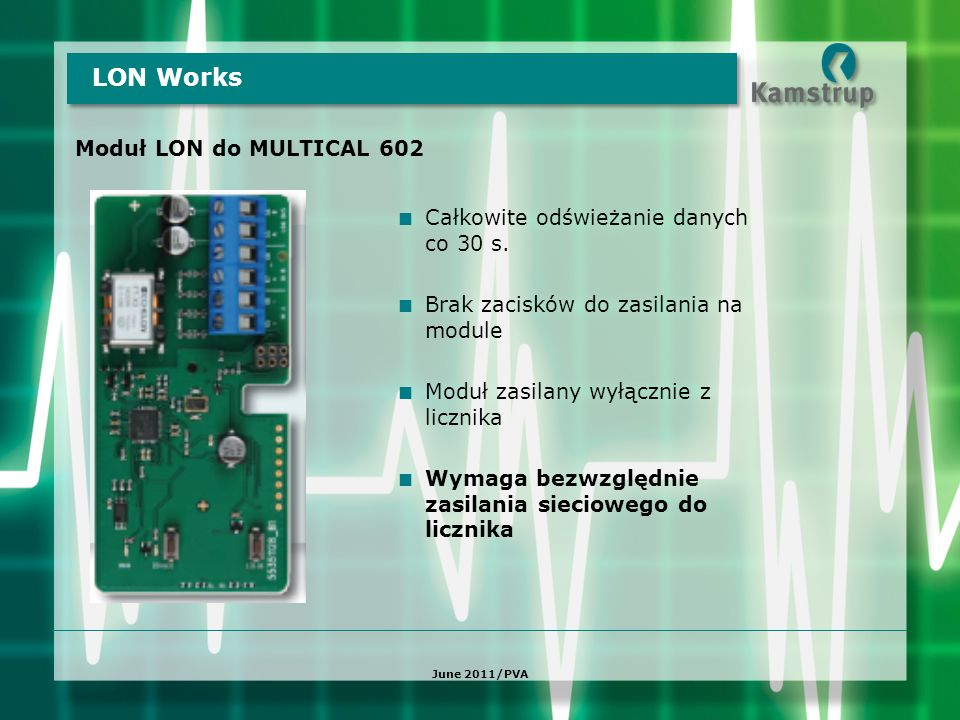 Moduł LON do MULTICAL 602 LON Works June 2011/PVA  Całkowite odświeżanie danych co 30 s.  Brak zacisków do zasilania na module  Moduł zasilany wyłą
