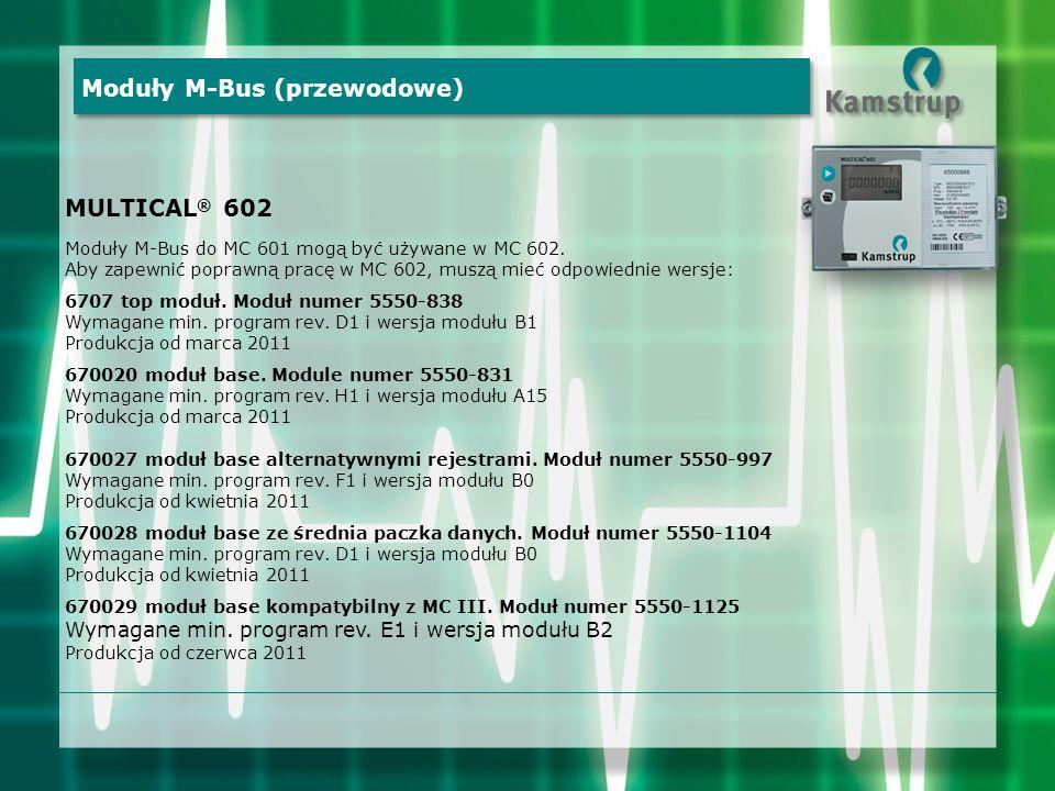 MULTICAL ® 602 Moduły M-Bus do MC 601 mogą być używane w MC 602. Aby zapewnić poprawną pracę w MC 602, muszą mieć odpowiednie wersje: 6707 top moduł.