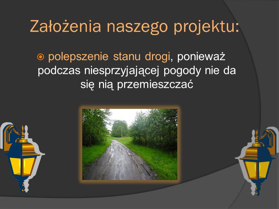 Założenia naszego projektu:  polepszenie stanu drogi, ponieważ podczas niesprzyjającej pogody nie da się nią przemieszczać