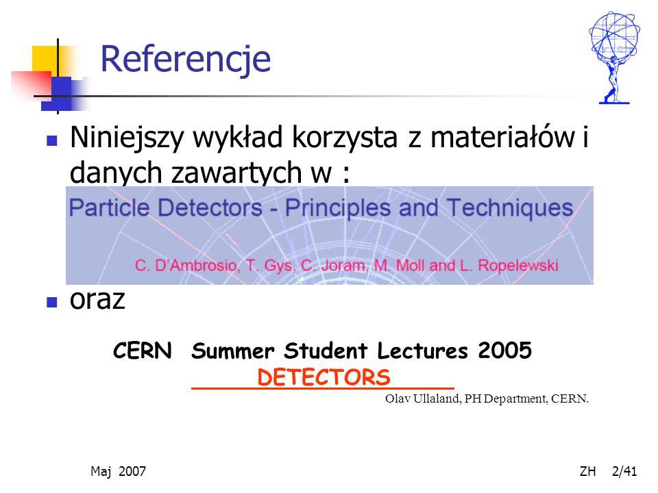 Maj 2007 ZH 2/41 Referencje Niniejszy wykład korzysta z materiałów i danych zawartych w : oraz CERN Summer Student Lectures 2005 DETECTORS Olav Ullala