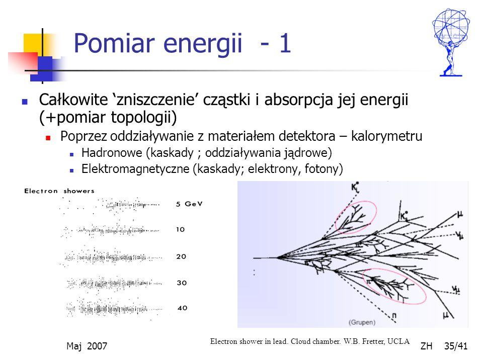 Maj 2007 ZH 35/41 Pomiar energii - 1 Całkowite 'zniszczenie' cząstki i absorpcja jej energii (+pomiar topologii) Poprzez oddziaływanie z materiałem de