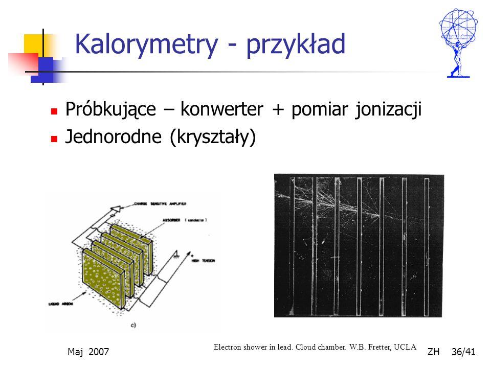 Maj 2007 ZH 36/41 Kalorymetry - przykład Próbkujące – konwerter + pomiar jonizacji Jednorodne (kryształy) Electron shower in lead. Cloud chamber. W.B.