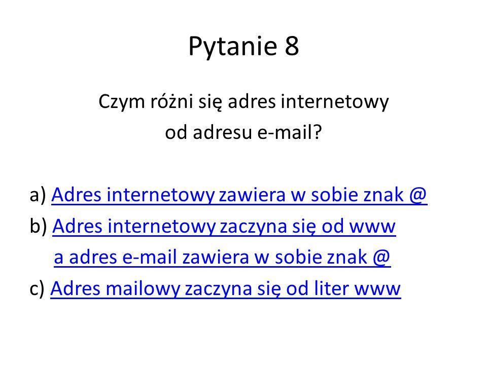 Pytanie 8 Czym różni się adres internetowy od adresu e-mail? a) Adres internetowy zawiera w sobie znak @Adres internetowy zawiera w sobie znak @ b) Ad