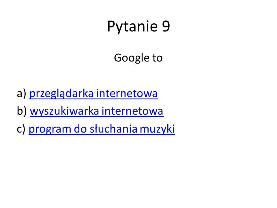 Pytanie 9 Google to a) przeglądarka internetowaprzeglądarka internetowa b) wyszukiwarka internetowawyszukiwarka internetowa c) program do słuchania muzykiprogram do słuchania muzyki
