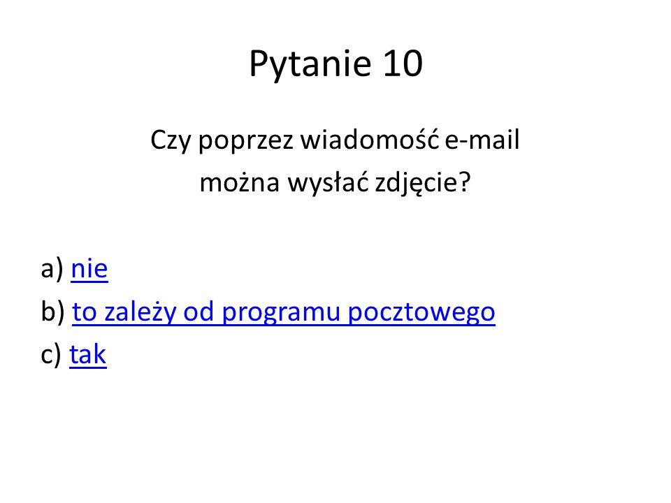 Pytanie 10 Czy poprzez wiadomość e-mail można wysłać zdjęcie? a) nienie b) to zależy od programu pocztowegoto zależy od programu pocztowego c) taktak