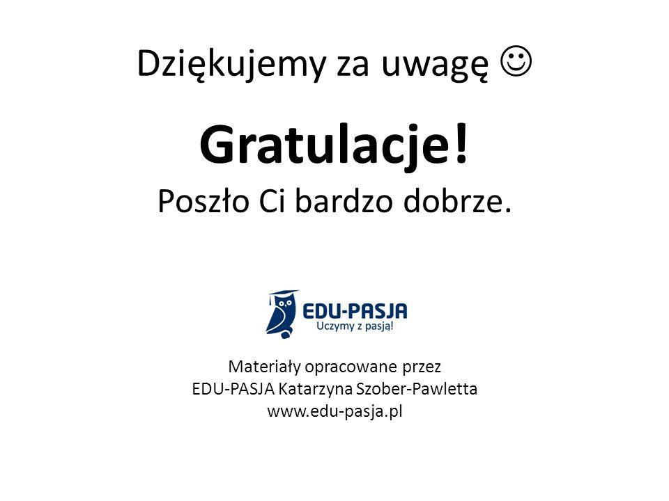 Dziękujemy za uwagę Gratulacje! Poszło Ci bardzo dobrze. Materiały opracowane przez EDU-PASJA Katarzyna Szober-Pawletta www.edu-pasja.pl