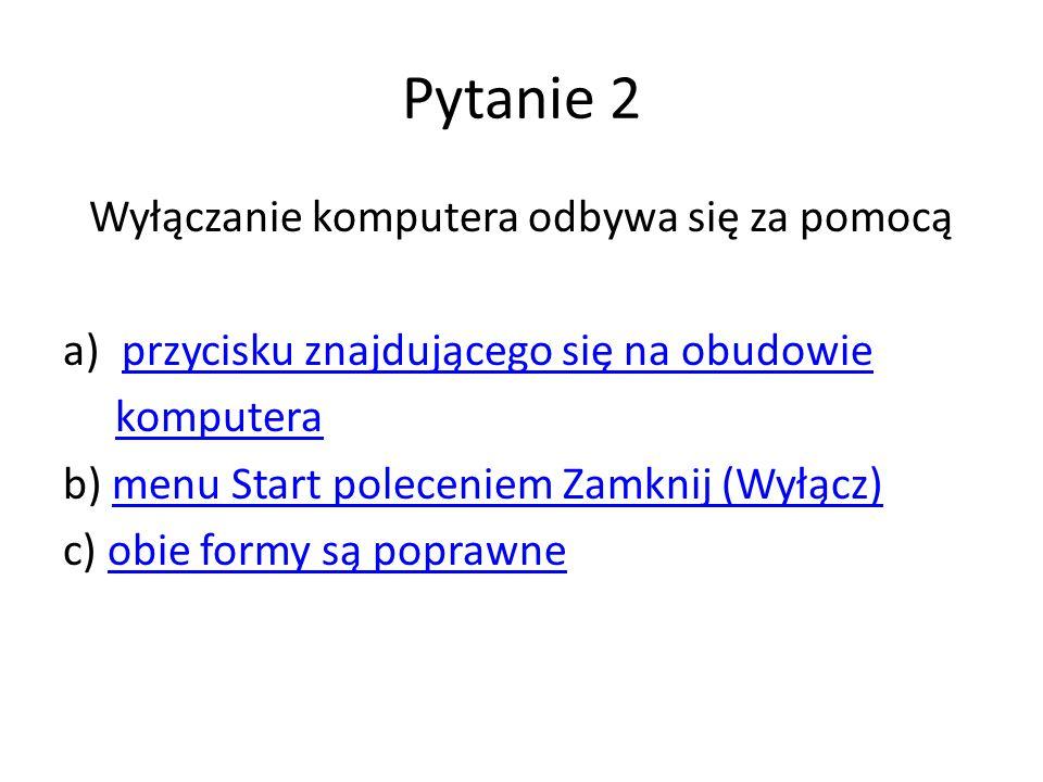 Pytanie 2 Wyłączanie komputera odbywa się za pomocą a)przycisku znajdującego się na obudowieprzycisku znajdującego się na obudowie komputera b) menu Start poleceniem Zamknij (Wyłącz)menu Start poleceniem Zamknij (Wyłącz) c) obie formy są poprawneobie formy są poprawne