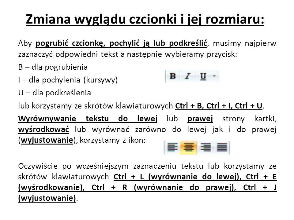 Zmiana wyglądu czcionki i jej rozmiaru: Aby pogrubić czcionkę, pochylić ją lub podkreślić, musimy najpierw zaznaczyć odpowiedni tekst a następnie wybieramy przycisk: B – dla pogrubienia I – dla pochylenia (kursywy) U – dla podkreślenia lub korzystamy ze skrótów klawiaturowych Ctrl + B, Ctrl + I, Ctrl + U.