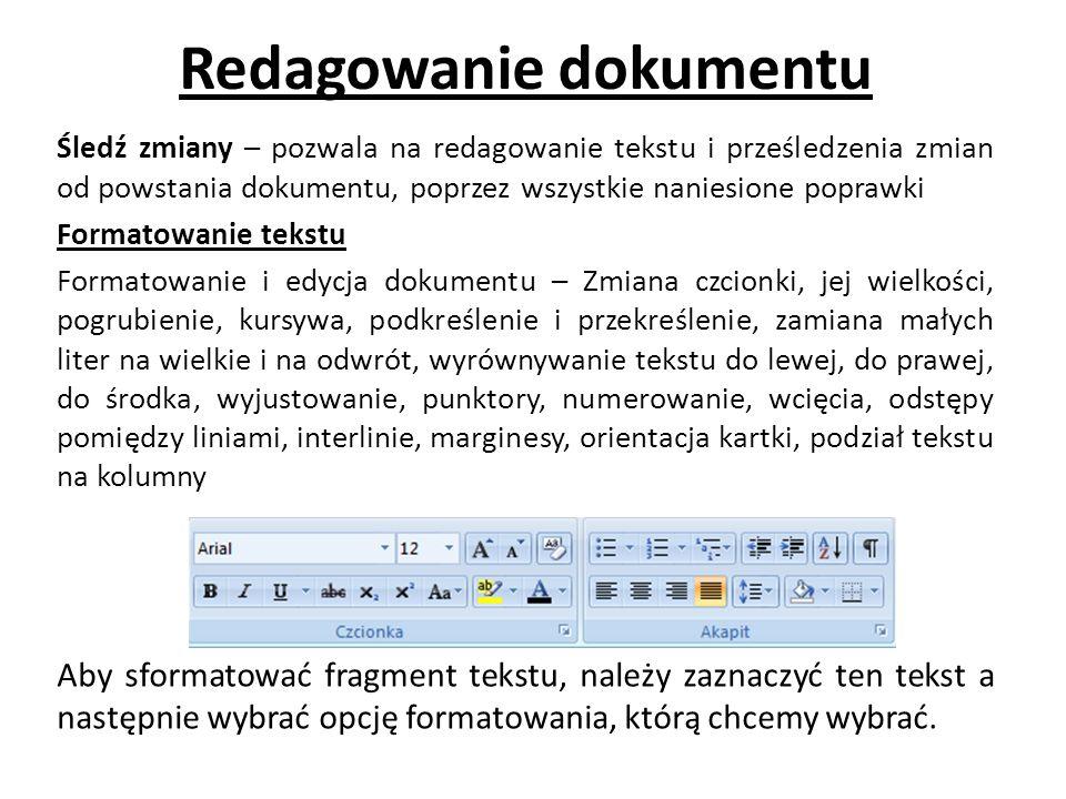 Redagowanie dokumentu Śledź zmiany – pozwala na redagowanie tekstu i prześledzenia zmian od powstania dokumentu, poprzez wszystkie naniesione poprawki Formatowanie tekstu Formatowanie i edycja dokumentu – Zmiana czcionki, jej wielkości, pogrubienie, kursywa, podkreślenie i przekreślenie, zamiana małych liter na wielkie i na odwrót, wyrównywanie tekstu do lewej, do prawej, do środka, wyjustowanie, punktory, numerowanie, wcięcia, odstępy pomiędzy liniami, interlinie, marginesy, orientacja kartki, podział tekstu na kolumny Aby sformatować fragment tekstu, należy zaznaczyć ten tekst a następnie wybrać opcję formatowania, którą chcemy wybrać.