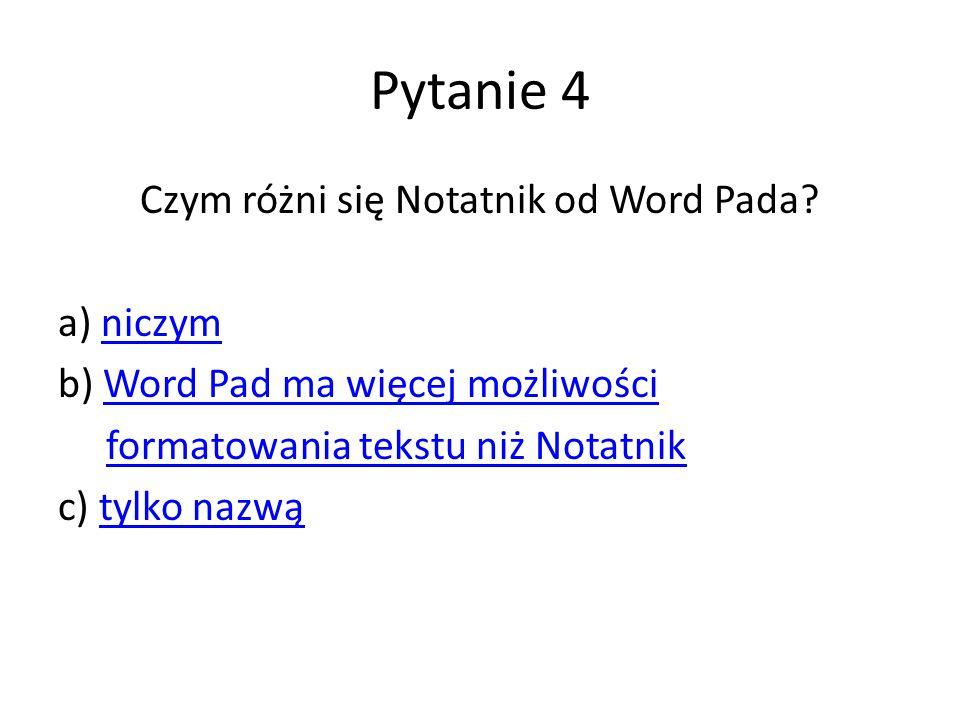 Pytanie 4 Czym różni się Notatnik od Word Pada? a) niczymniczym b) Word Pad ma więcej możliwościWord Pad ma więcej możliwości formatowania tekstu niż