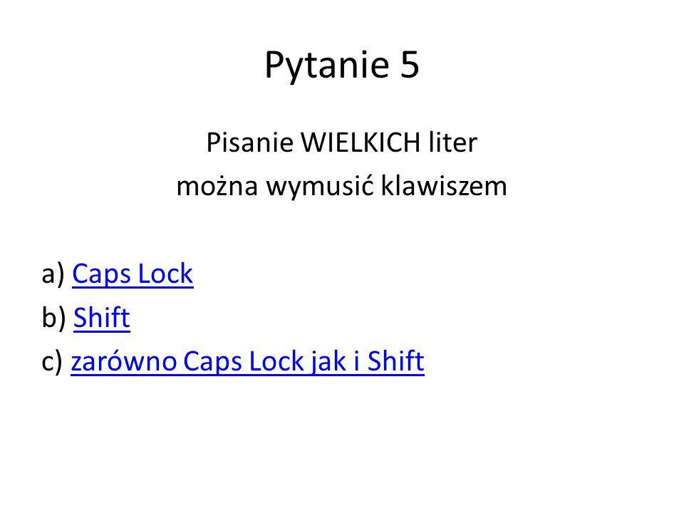 Pytanie 5 Pisanie WIELKICH liter można wymusić klawiszem a) Caps LockCaps Lock b) ShiftShift c) zarówno Caps Lock jak i Shiftzarówno Caps Lock jak i S