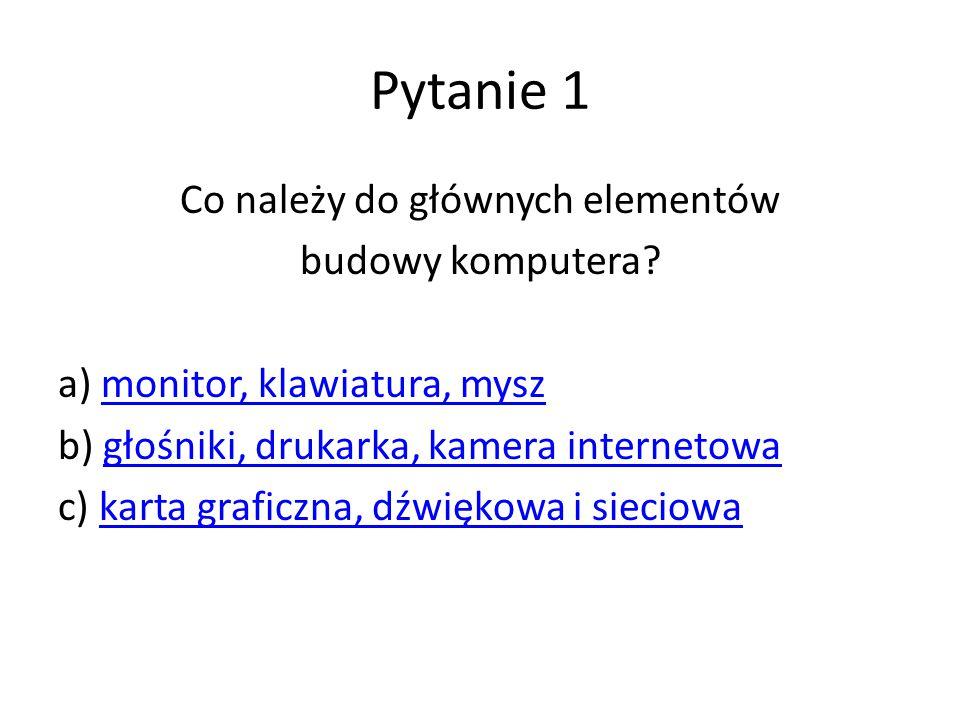 Pytanie 1 Co należy do głównych elementów budowy komputera? a) monitor, klawiatura, myszmonitor, klawiatura, mysz b) głośniki, drukarka, kamera intern