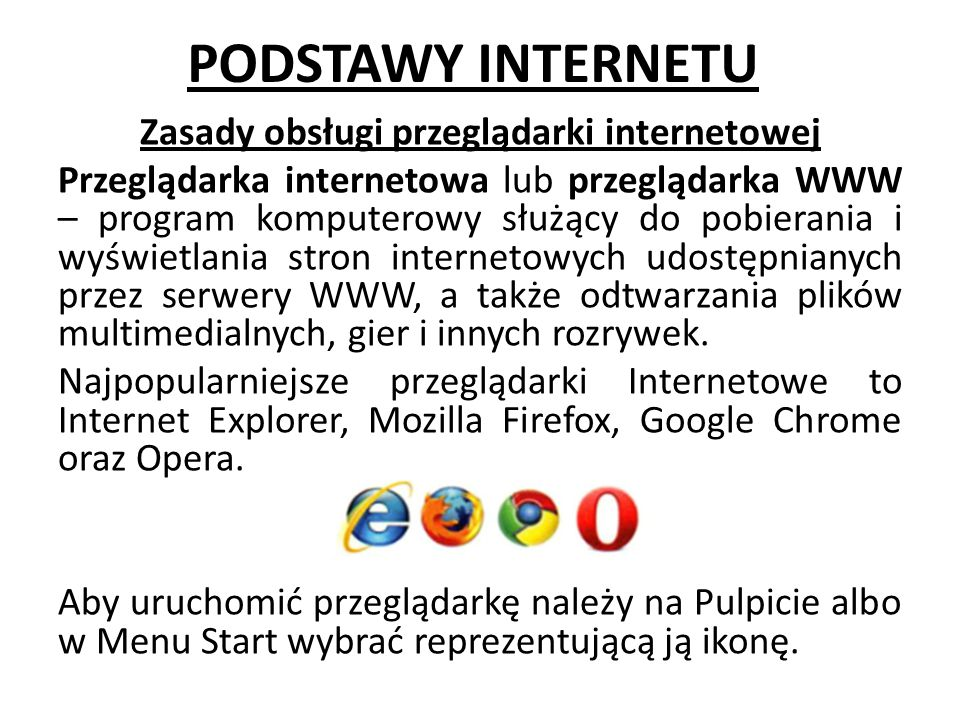 PODSTAWY INTERNETU Zasady obsługi przeglądarki internetowej Przeglądarka internetowa lub przeglądarka WWW – program komputerowy służący do pobierania i wyświetlania stron internetowych udostępnianych przez serwery WWW, a także odtwarzania plików multimedialnych, gier i innych rozrywek.