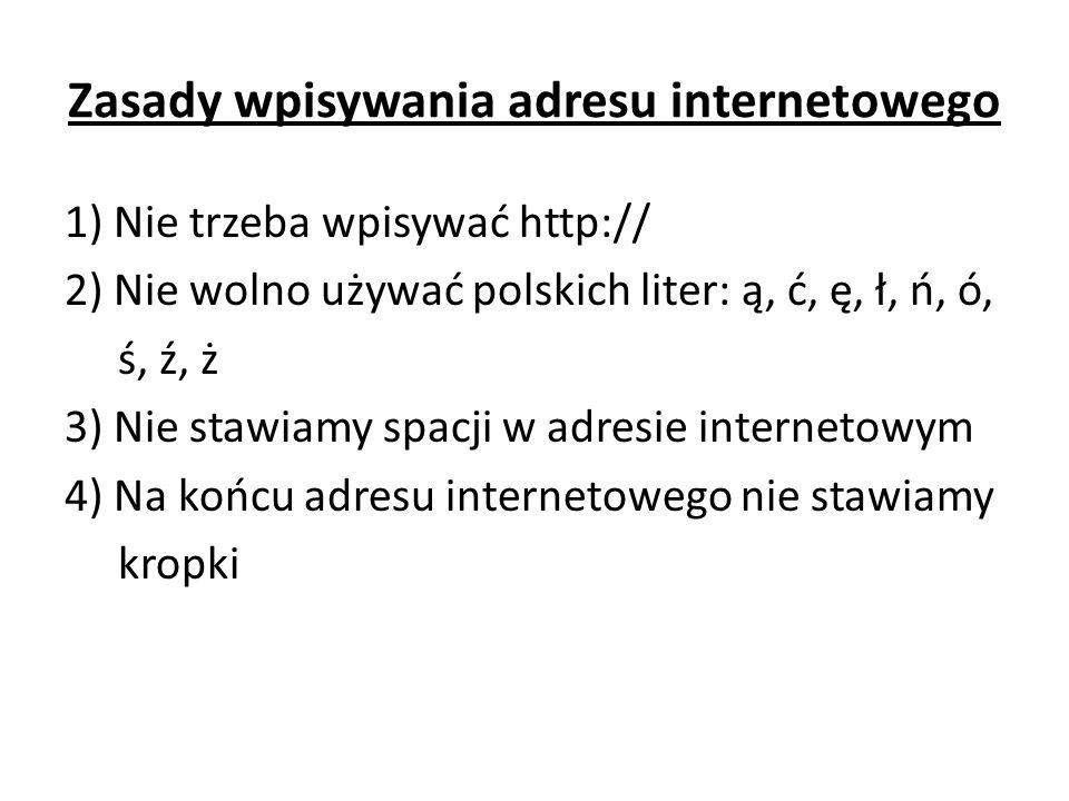 Zasady wpisywania adresu internetowego 1) Nie trzeba wpisywać http:// 2) Nie wolno używać polskich liter: ą, ć, ę, ł, ń, ó, ś, ź, ż 3) Nie stawiamy spacji w adresie internetowym 4) Na końcu adresu internetowego nie stawiamy kropki