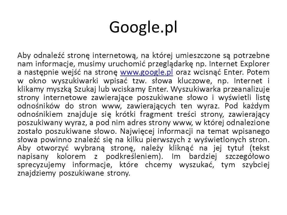 Google.pl Aby odnaleźć stronę internetową, na której umieszczone są potrzebne nam informacje, musimy uruchomić przeglądarkę np. Internet Explorer a na
