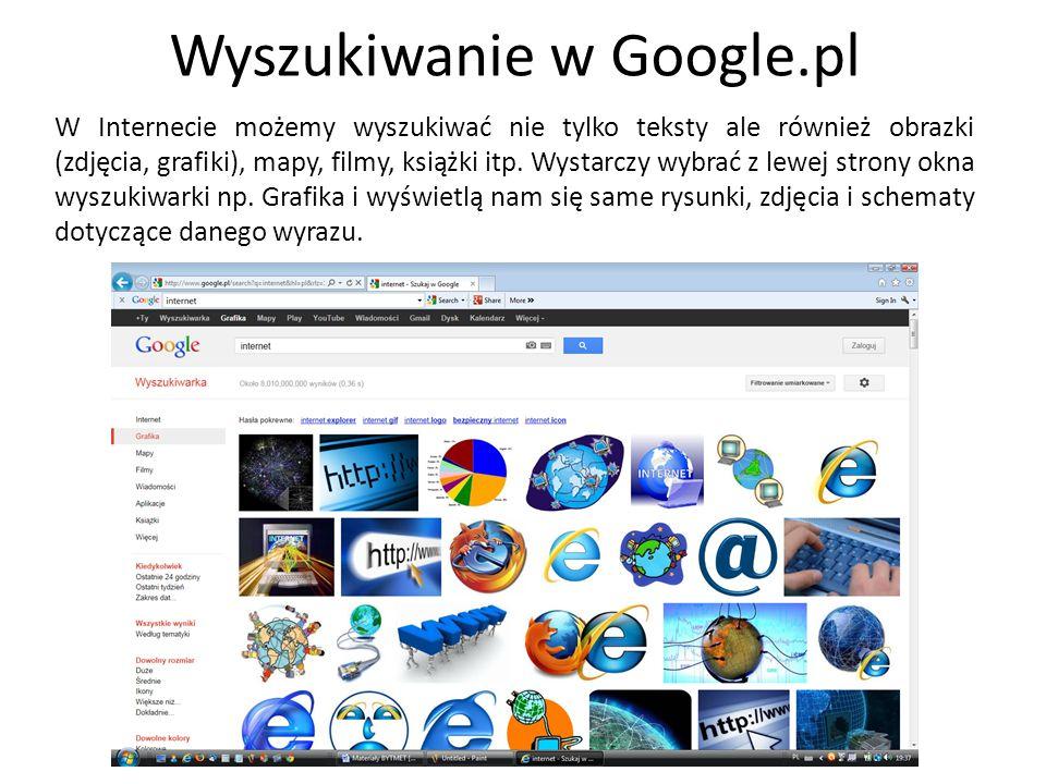 Wyszukiwanie w Google.pl W Internecie możemy wyszukiwać nie tylko teksty ale również obrazki (zdjęcia, grafiki), mapy, filmy, książki itp. Wystarczy w