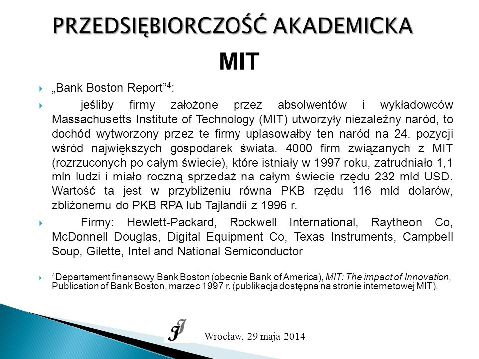 """PRZEDSIĘBIORCZOŚĆ AKADEMICKA Wrocław, 29 maja 2014 MIT  """"Bank Boston Report 4 :  jeśliby firmy założone przez absolwentów i wykładowców Massachusetts Institute of Technology (MIT) utworzyły niezależny naród, to dochód wytworzony przez te firmy uplasowałby ten naród na 24."""