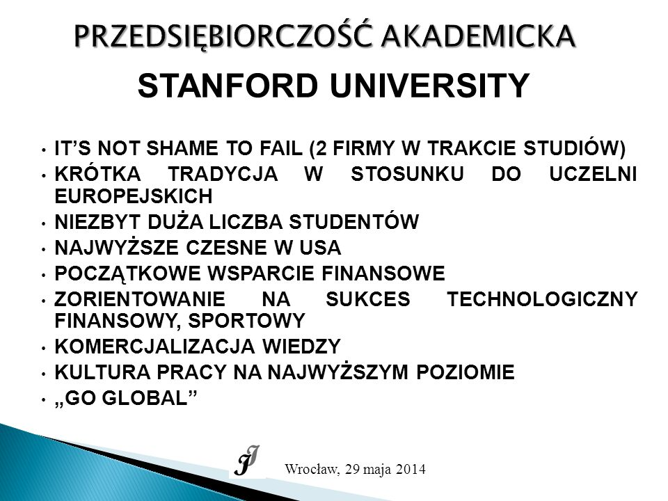"""PRZEDSIĘBIORCZOŚĆ AKADEMICKA Wrocław, 29 maja 2014 STANFORD UNIVERSITY IT'S NOT SHAME TO FAIL (2 FIRMY W TRAKCIE STUDIÓW) KRÓTKA TRADYCJA W STOSUNKU DO UCZELNI EUROPEJSKICH NIEZBYT DUŻA LICZBA STUDENTÓW NAJWYŻSZE CZESNE W USA POCZĄTKOWE WSPARCIE FINANSOWE ZORIENTOWANIE NA SUKCES TECHNOLOGICZNY FINANSOWY, SPORTOWY KOMERCJALIZACJA WIEDZY KULTURA PRACY NA NAJWYŻSZYM POZIOMIE """"GO GLOBAL"""