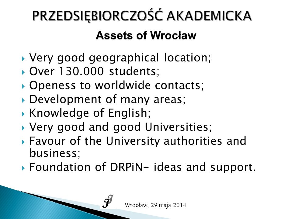 PRZEDSIĘBIORCZOŚĆ AKADEMICKA Wrocław, 29 maja 2014 Assets of Wrocław  Very good geographical location;  Over 130.000 students;  Openess to worldwide contacts;  Development of many areas;  Knowledge of English;  Very good and good Universities;  Favour of the University authorities and business;  Foundation of DRPiN- ideas and support.