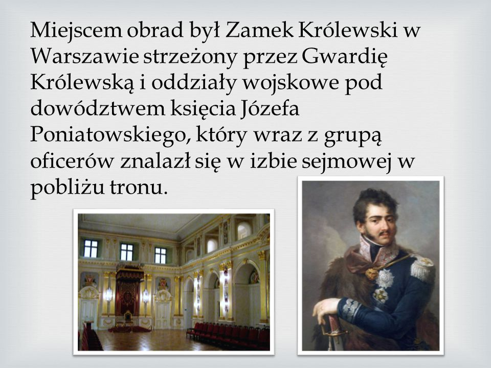 Miejscem obrad był Zamek Królewski w Warszawie strzeżony przez Gwardię Królewską i oddziały wojskowe pod dowództwem księcia Józefa Poniatowskiego, który wraz z grupą oficerów znalazł się w izbie sejmowej w pobliżu tronu.