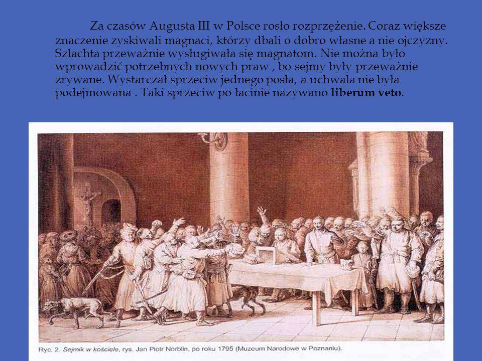Za czasów Augusta III w Polsce rosło rozprzężenie. Coraz większe znaczenie zyskiwali magnaci, którzy dbali o dobro własne a nie ojczyzny. Szlachta prz