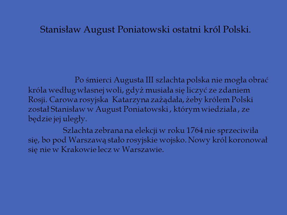 Stanisław August Poniatowski ostatni król Polski. Po śmierci Augusta III szlachta polska nie mogła obrać króla według własnej woli, gdyż musiała się l