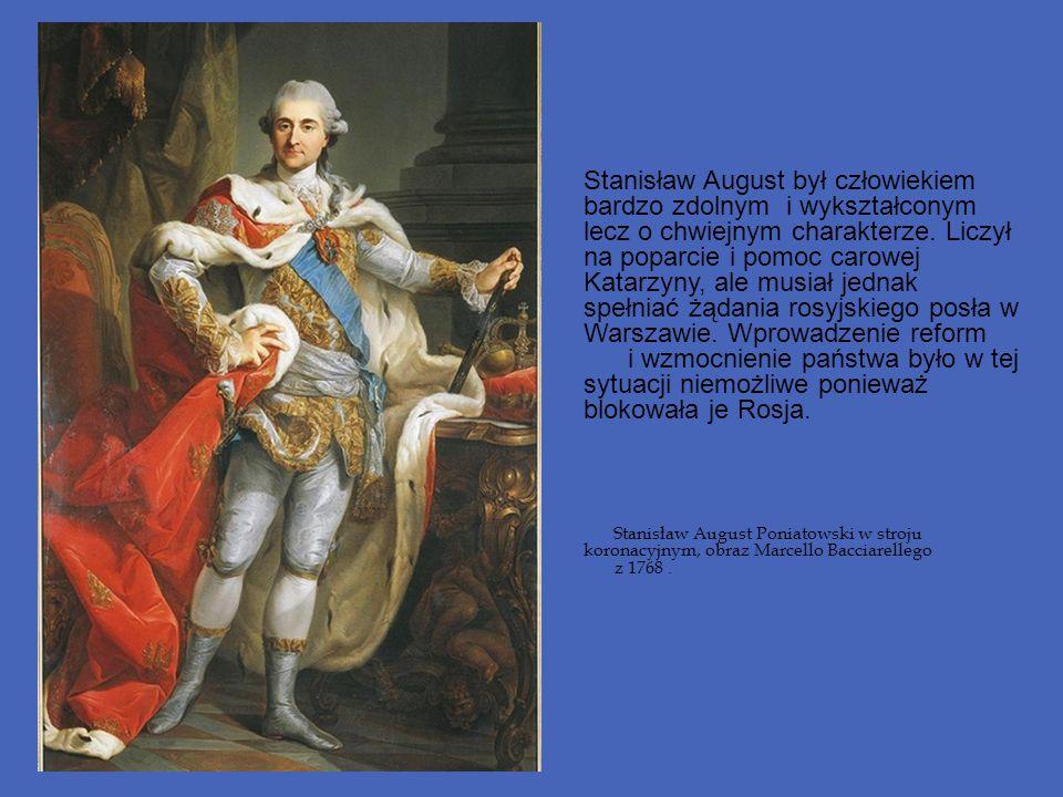 Stanisław August był człowiekiem bardzo zdolnym i wykształconym lecz o chwiejnym charakterze. Liczył na poparcie i pomoc carowej Katarzyny, ale musiał