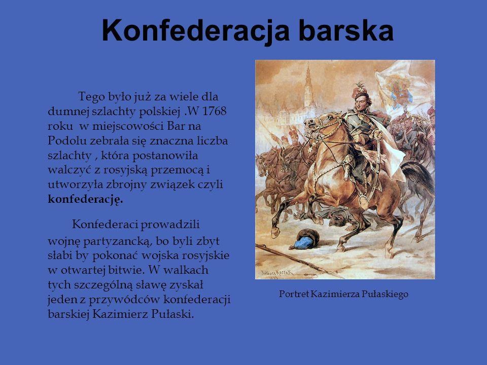 Konfederacja barska Tego było już za wiele dla dumnej szlachty polskiej.W 1768 roku w miejscowości Bar na Podolu zebrała się znaczna liczba szlachty,