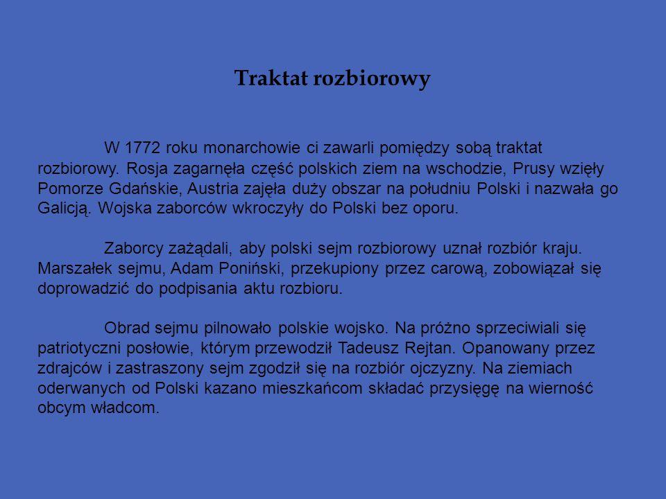 Traktat rozbiorowy W 1772 roku monarchowie ci zawarli pomiędzy sobą traktat rozbiorowy. Rosja zagarnęła część polskich ziem na wschodzie, Prusy wzięły