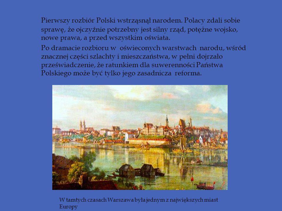 Pierwszy rozbiór Polski wstrząsnął narodem. Polacy zdali sobie sprawę, że ojczyźnie potrzebny jest silny rząd, potężne wojsko, nowe prawa, a przed wsz