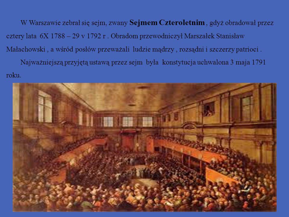 W Warszawie zebrał się sejm, zwany Sejmem Czteroletnim, gdyż obradował przez cztery lata 6X 1788 – 29 v 1792 r. Obradom przewodniczył Marszałek Stanis