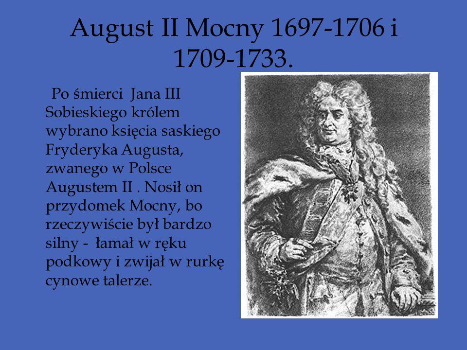 August II Mocny 1697-1706 i 1709-1733. Po śmierci Jana III Sobieskiego królem wybrano księcia saskiego Fryderyka Augusta, zwanego w Polsce Augustem II