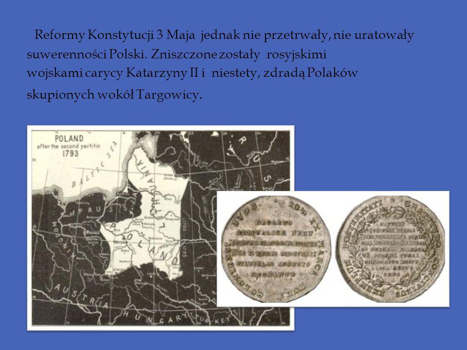 Reformy Konstytucji 3 Maja jednak nie przetrwały, nie uratowały suwerenności Polski. Zniszczone zostały rosyjskimi wojskami carycy Katarzyny II i nies