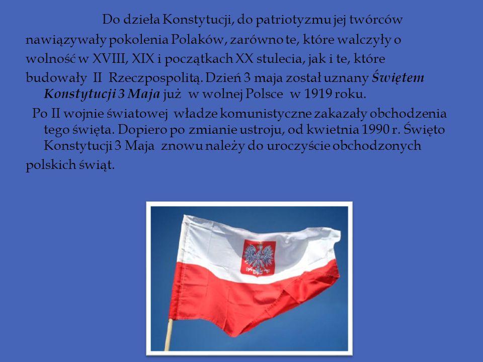 Do dzieła Konstytucji, do patriotyzmu jej twórców nawiązywały pokolenia Polaków, zarówno te, które walczyły o wolność w XVIII, XIX i początkach XX stu