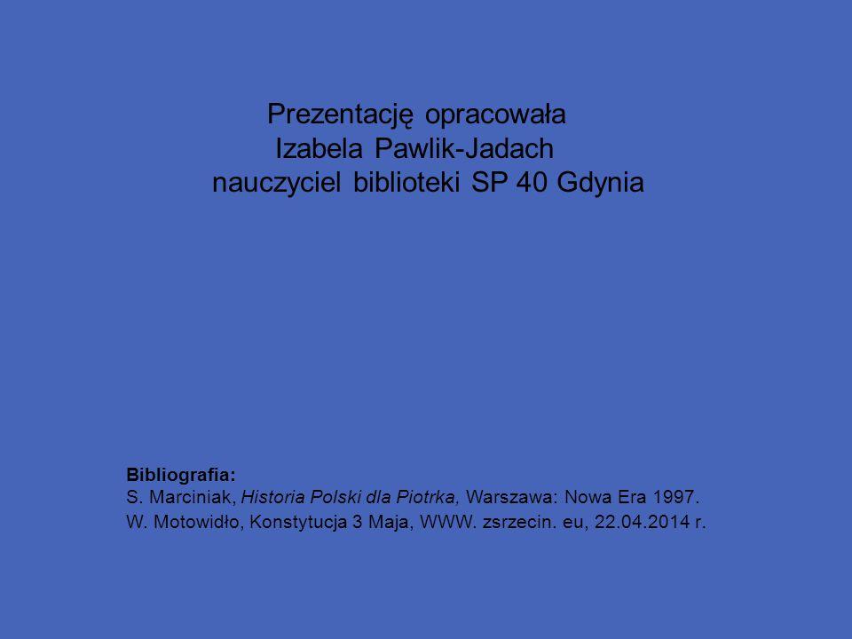 Prezentację opracowała Izabela Pawlik-Jadach nauczyciel biblioteki SP 40 Gdynia Bibliografia: S. Marciniak, Historia Polski dla Piotrka, Warszawa: Now