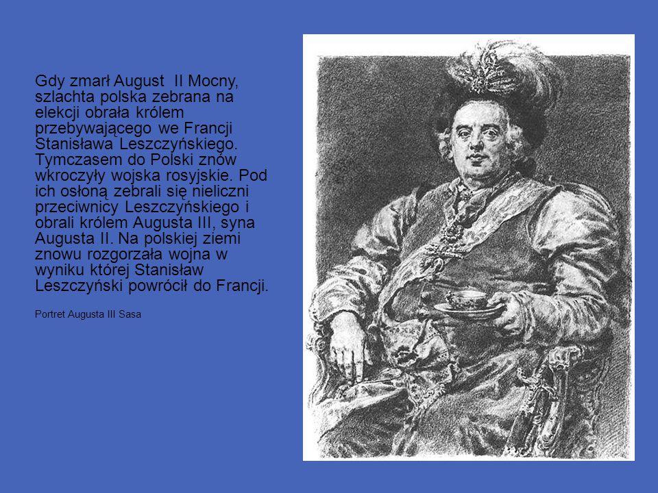Gdy zmarł August II Mocny, szlachta polska zebrana na elekcji obrała królem przebywającego we Francji Stanisława Leszczyńskiego. Tymczasem do Polski z