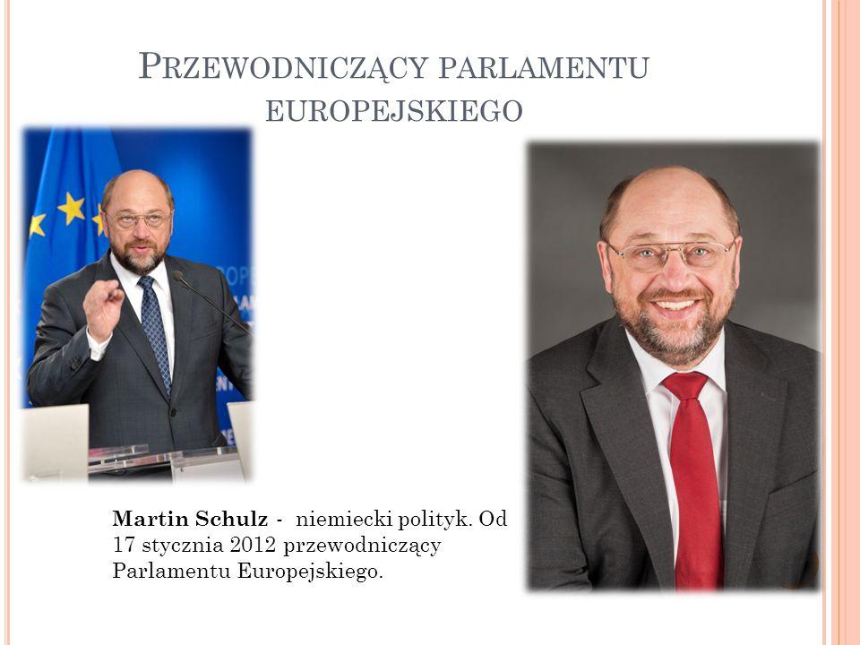P RZEWODNICZĄCY PARLAMENTU EUROPEJSKIEGO Martin Schulz - niemiecki polityk.