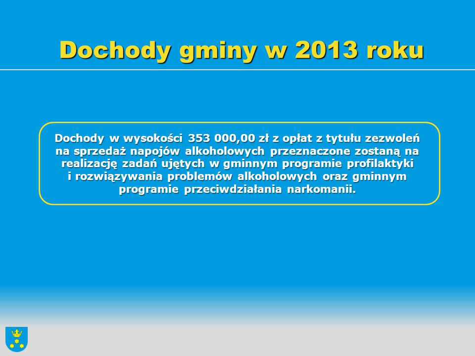 Dochody gminy w 2013 roku Dochody w wysokości 353 000,00 zł z opłat z tytułu zezwoleń na sprzedaż napojów alkoholowych przeznaczone zostaną na realiza