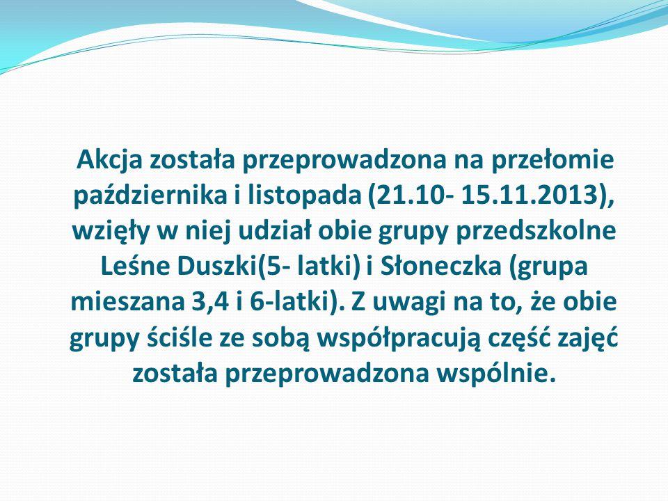 Akcja została przeprowadzona na przełomie października i listopada (21.10- 15.11.2013), wzięły w niej udział obie grupy przedszkolne Leśne Duszki(5- latki) i Słoneczka (grupa mieszana 3,4 i 6-latki).