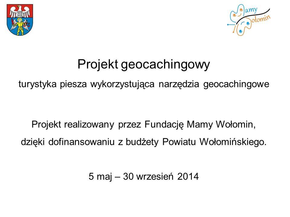 Projekt geocachingowy turystyka piesza wykorzystująca narzędzia geocachingowe Projekt realizowany przez Fundację Mamy Wołomin, dzięki dofinansowaniu z