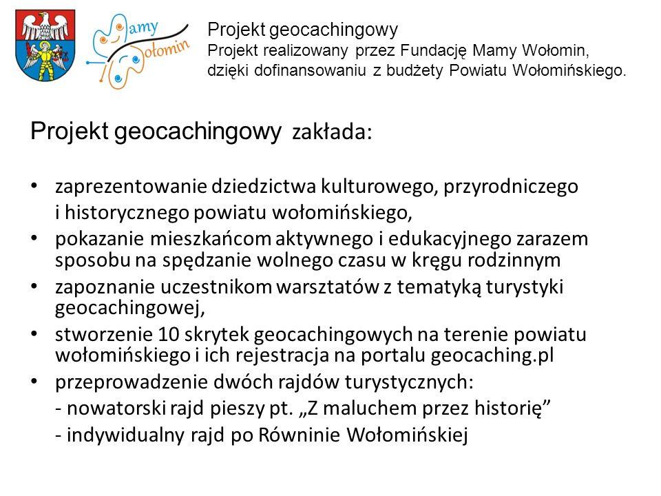 Projekt geocachingowy zakłada: zaprezentowanie dziedzictwa kulturowego, przyrodniczego i historycznego powiatu wołomińskiego, pokazanie mieszkańcom aktywnego i edukacyjnego zarazem sposobu na spędzanie wolnego czasu w kręgu rodzinnym zapoznanie uczestnikom warsztatów z tematyką turystyki geocachingowej, stworzenie 10 skrytek geocachingowych na terenie powiatu wołomińskiego i ich rejestracja na portalu geocaching.pl przeprowadzenie dwóch rajdów turystycznych: - nowatorski rajd pieszy pt.