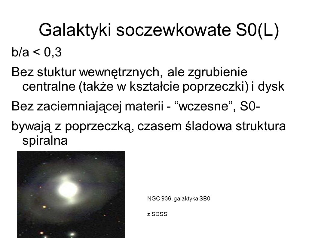 Galaktyki soczewkowate S0(L) b/a < 0,3 Bez stuktur wewnętrznych, ale zgrubienie centralne (także w kształcie poprzeczki) i dysk Bez zaciemniającej mat