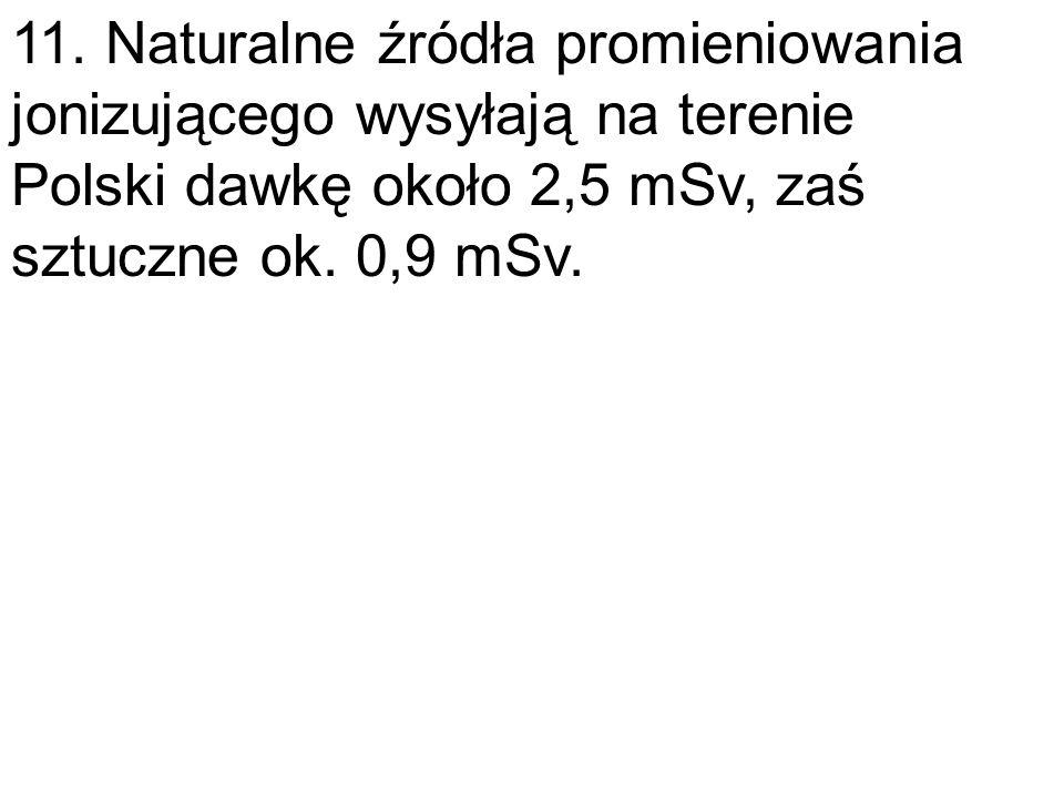 11. Naturalne źródła promieniowania jonizującego wysyłają na terenie Polski dawkę około 2,5 mSv, zaś sztuczne ok. 0,9 mSv.