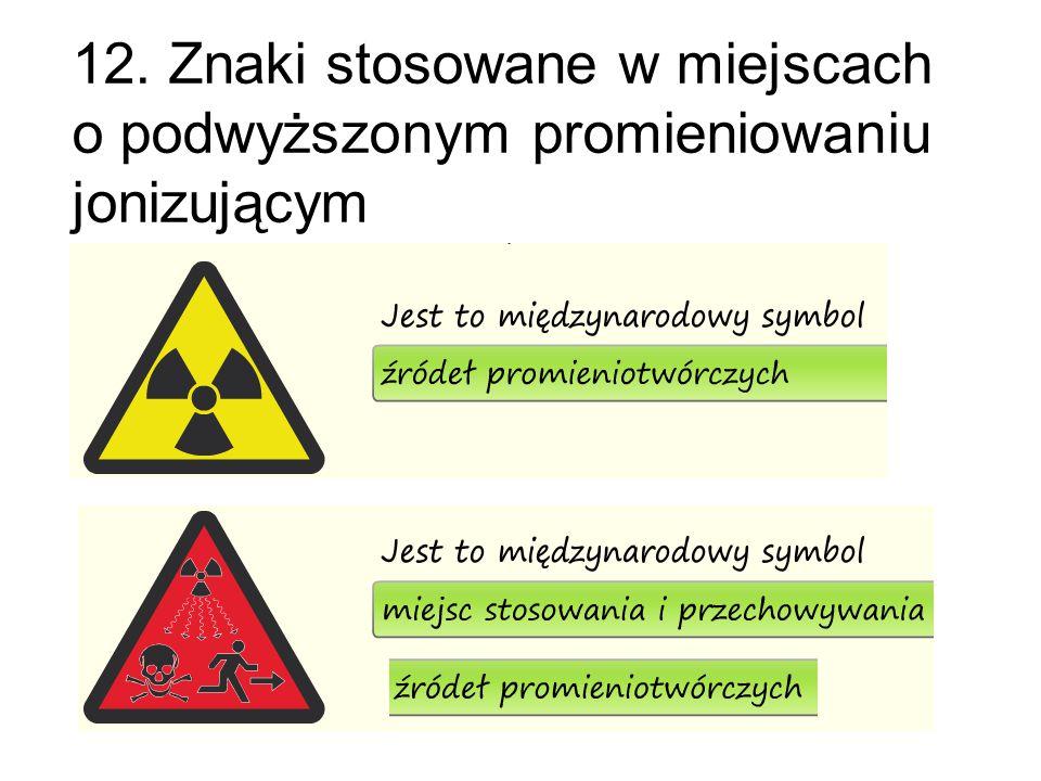 12. Znaki stosowane w miejscach o podwyższonym promieniowaniu jonizującym
