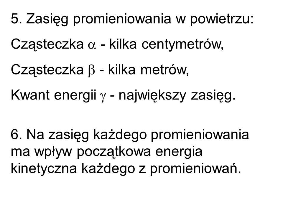 5. Zasięg promieniowania w powietrzu: Cząsteczka  - kilka centymetrów, Cząsteczka  - kilka metrów, Kwant energii  - największy zasięg. 6. Na zasięg