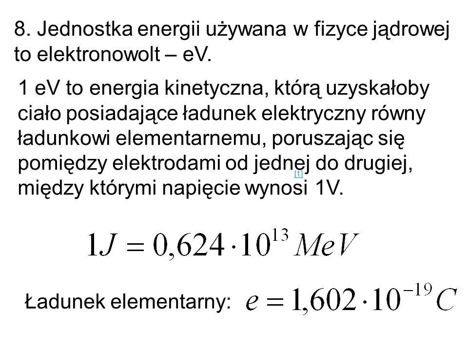 8. Jednostka energii używana w fizyce jądrowej to elektronowolt – eV. 1 eV to energia kinetyczna, którą uzyskałoby ciało posiadające ładunek elektrycz